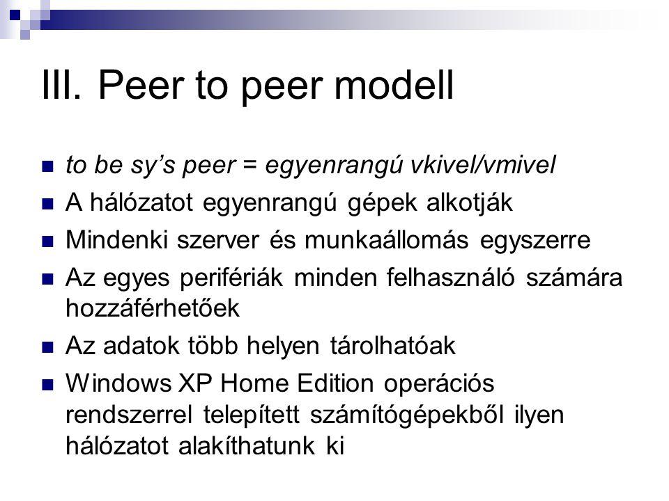 III. Peer to peer modell  to be sy's peer = egyenrangú vkivel/vmivel  A hálózatot egyenrangú gépek alkotják  Mindenki szerver és munkaállomás egysz