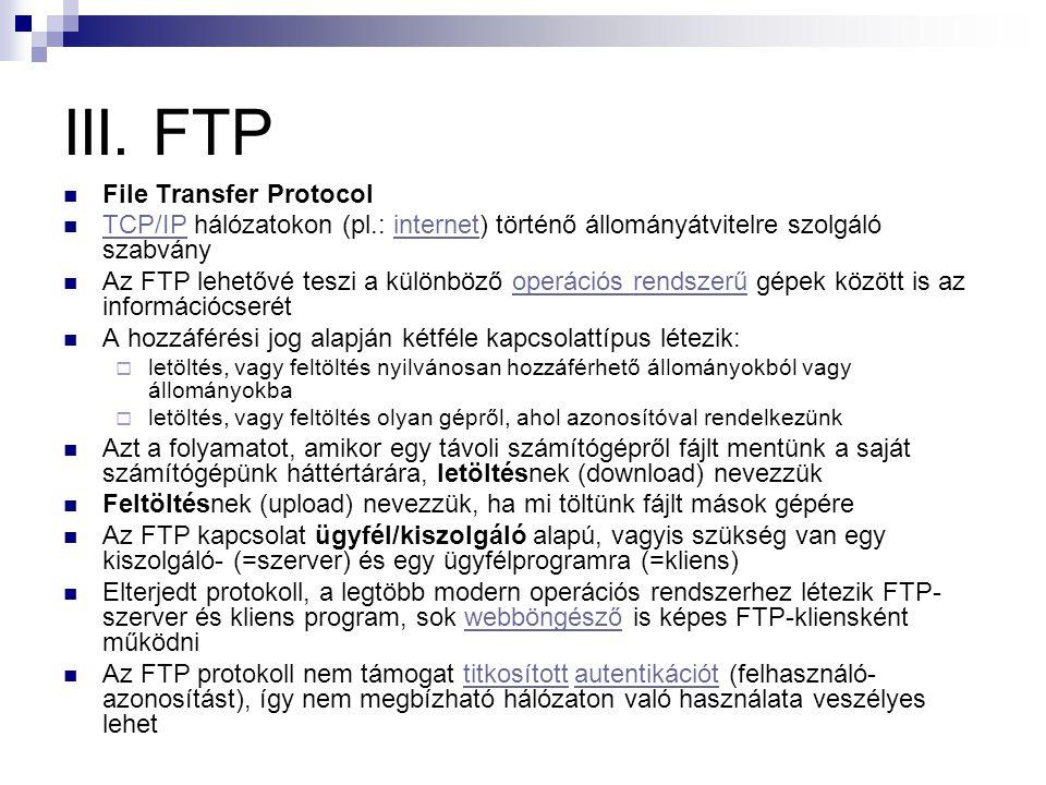 III. FTP  File Transfer Protocol  TCP/IP hálózatokon (pl.: internet) történő állományátvitelre szolgáló szabvány TCP/IPinternet  Az FTP lehetővé te