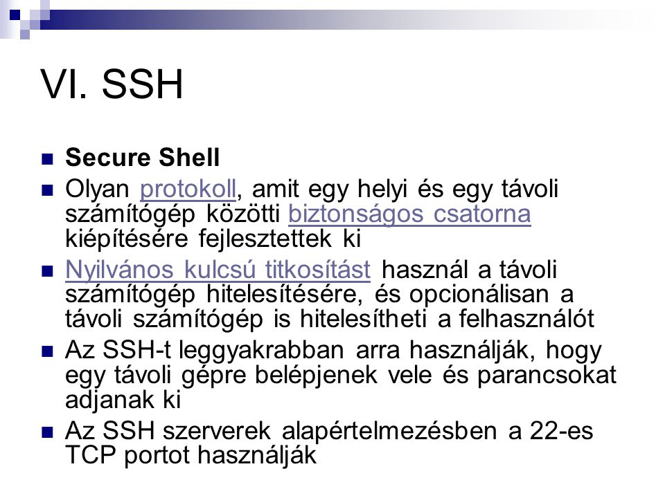 VI. SSH  Secure Shell  Olyan protokoll, amit egy helyi és egy távoli számítógép közötti biztonságos csatorna kiépítésére fejlesztettek kiprotokollbi