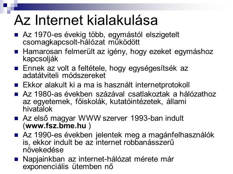 Az Internet kialakulása  Az 1970-es évekig több, egymástól elszigetelt csomagkapcsolt-hálózat működött  Hamarosan felmerült az igény, hogy ezeket egymáshoz kapcsolják  Ennek az volt a feltétele, hogy egységesítsék az adatátviteli módszereket  Ekkor alakult ki a ma is használt internetprotokoll  Az 1980-as években százával csatlakoztak a hálózathoz az egyetemek, főiskolák, kutatóintézetek, állami hivatalok  Az első magyar WWW szerver 1993-ban indult (www.fsz.bme.hu )  Az 1990-es években jelentek meg a magánfelhasználók is, ekkor indult be az internet robbanásszerű növekedése  Napjainkban az internet-hálózat mérete már exponenciális ütemben nő