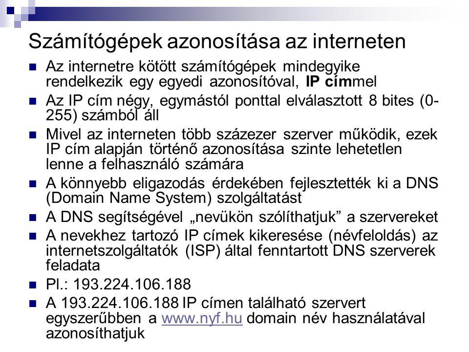 """Számítógépek azonosítása az interneten  Az internetre kötött számítógépek mindegyike rendelkezik egy egyedi azonosítóval, IP címmel  Az IP cím négy, egymástól ponttal elválasztott 8 bites (0- 255) számból áll  Mivel az interneten több százezer szerver működik, ezek IP cím alapján történő azonosítása szinte lehetetlen lenne a felhasználó számára  A könnyebb eligazodás érdekében fejlesztették ki a DNS (Domain Name System) szolgáltatást  A DNS segítségével """"nevükön szólíthatjuk a szervereket  A nevekhez tartozó IP címek kikeresése (névfeloldás) az internetszolgáltatók (ISP) által fenntartott DNS szerverek feladata  Pl.: 193.224.106.188  A 193.224.106.188 IP címen található szervert egyszerűbben a www.nyf.hu domain név használatával azonosíthatjukwww.nyf.hu"""
