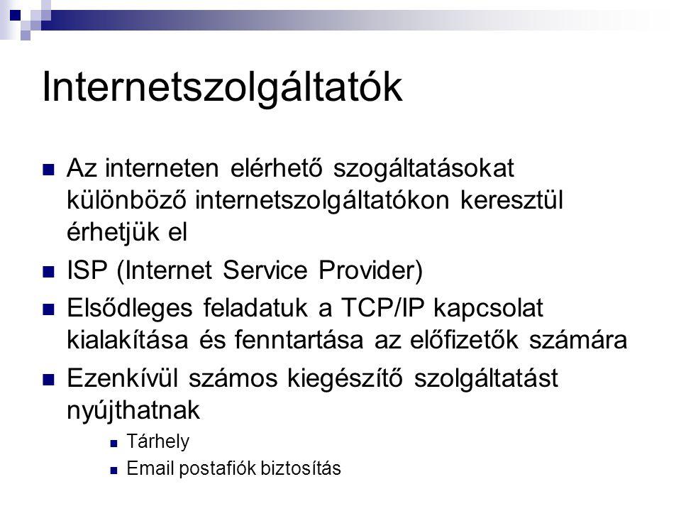 Internetszolgáltatók  Az interneten elérhető szogáltatásokat különböző internetszolgáltatókon keresztül érhetjük el  ISP (Internet Service Provider)  Elsődleges feladatuk a TCP/IP kapcsolat kialakítása és fenntartása az előfizetők számára  Ezenkívül számos kiegészítő szolgáltatást nyújthatnak  Tárhely  Email postafiók biztosítás
