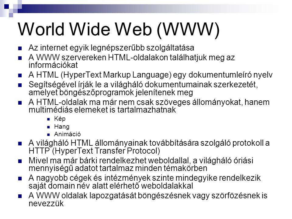 World Wide Web (WWW)  Az internet egyik legnépszerűbb szolgáltatása  A WWW szervereken HTML-oldalakon találhatjuk meg az információkat  A HTML (HyperText Markup Language) egy dokumentumleíró nyelv  Segítségével írják le a világháló dokumentumainak szerkezetét, amelyet böngészőprogramok jelenítenek meg  A HTML-oldalak ma már nem csak szöveges állományokat, hanem multimédiás elemeket is tartalmazhatnak  Kép  Hang  Animáció  A világháló HTML állományainak továbbítására szolgáló protokoll a HTTP (HyperText Transfer Protocol)  Mivel ma már bárki rendelkezhet weboldallal, a világháló óriási mennyiségű adatot tartalmaz minden témakörben  A nagyobb cégek és intézmények szinte mindegyike rendelkezik saját domain név alatt elérhető weboldalakkal  A WWW oldalak lapozgatását böngészésnek vagy szörfözésnek is nevezzük