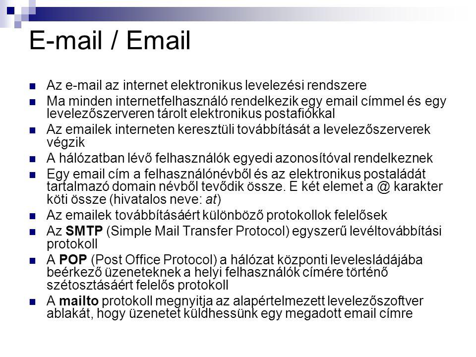 E-mail / Email  Az e-mail az internet elektronikus levelezési rendszere  Ma minden internetfelhasználó rendelkezik egy email címmel és egy levelezőszerveren tárolt elektronikus postafiókkal  Az emailek interneten keresztüli továbbítását a levelezőszerverek végzik  A hálózatban lévő felhasználók egyedi azonosítóval rendelkeznek  Egy email cím a felhasználónévből és az elektronikus postaládát tartalmazó domain névből tevődik össze.
