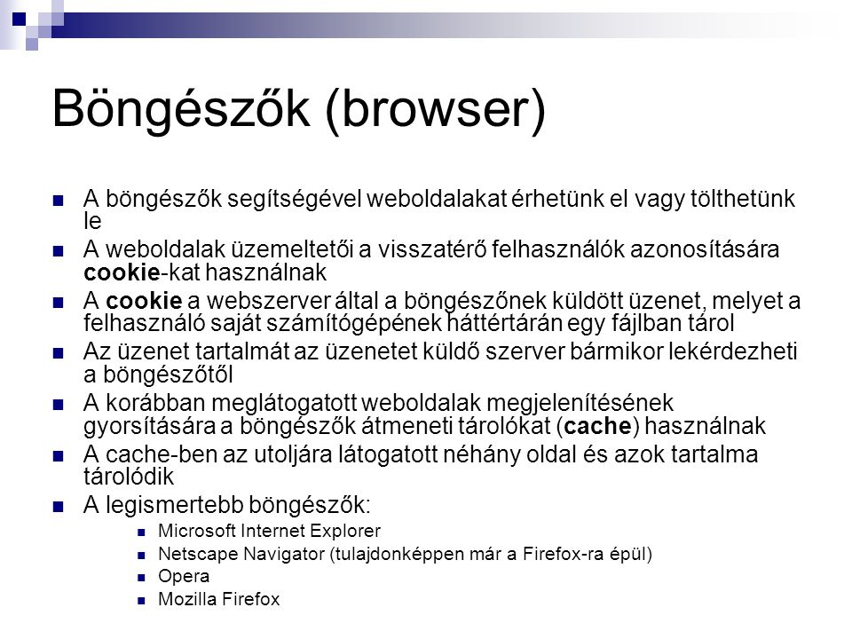 Böngészők (browser)  A böngészők segítségével weboldalakat érhetünk el vagy tölthetünk le  A weboldalak üzemeltetői a visszatérő felhasználók azonosítására cookie-kat használnak  A cookie a webszerver által a böngészőnek küldött üzenet, melyet a felhasználó saját számítógépének háttértárán egy fájlban tárol  Az üzenet tartalmát az üzenetet küldő szerver bármikor lekérdezheti a böngészőtől  A korábban meglátogatott weboldalak megjelenítésének gyorsítására a böngészők átmeneti tárolókat (cache) használnak  A cache-ben az utoljára látogatott néhány oldal és azok tartalma tárolódik  A legismertebb böngészők:  Microsoft Internet Explorer  Netscape Navigator (tulajdonképpen már a Firefox-ra épül)  Opera  Mozilla Firefox