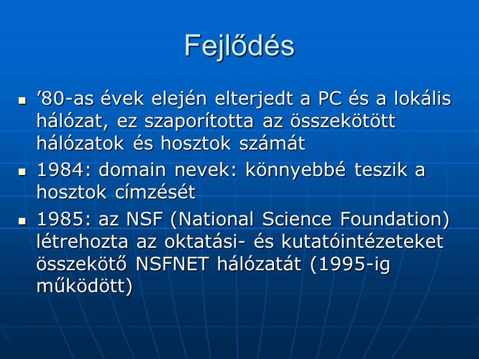 Fejlődés  '80-as évek elején elterjedt a PC és a lokális hálózat, ez szaporította az összekötött hálózatok és hosztok számát  1984: domain nevek: könnyebbé teszik a hosztok címzését  1985: az NSF (National Science Foundation) létrehozta az oktatási- és kutatóintézeteket összekötő NSFNET hálózatát (1995-ig működött)