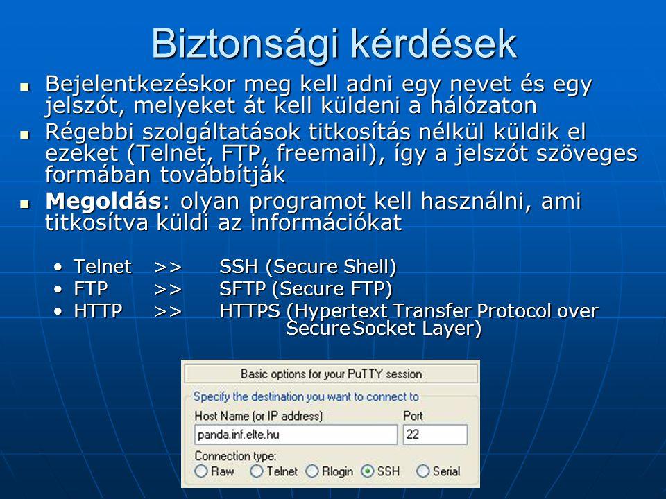 Biztonsági kérdések  Bejelentkezéskor meg kell adni egy nevet és egy jelszót, melyeket át kell küldeni a hálózaton  Régebbi szolgáltatások titkosítás nélkül küldik el ezeket (Telnet, FTP, freemail), így a jelszót szöveges formában továbbítják  Megoldás: olyan programot kell használni, ami titkosítva küldi az információkat •Telnet>>SSH (Secure Shell) •FTP>>SFTP (Secure FTP) •HTTP>>HTTPS (Hypertext Transfer Protocol over SecureSocket Layer)