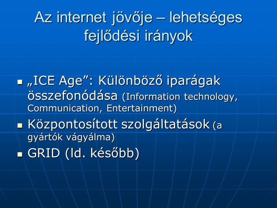 """Az internet jövője – lehetséges fejlődési irányok  """"ICE Age : Különböző iparágak összefonódása (Information technology, Communication, Entertainment)  Központosított szolgáltatások (a gyártók vágyálma)  GRID (ld."""