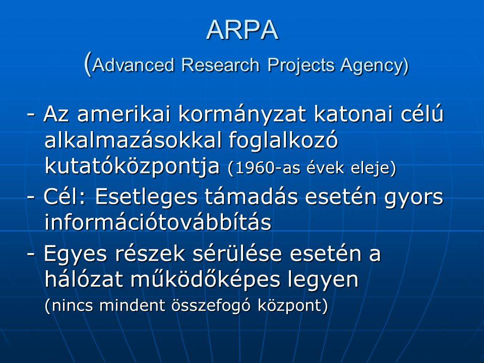 ARPA ( Advanced Research Projects Agency) - Az amerikai kormányzat katonai célú alkalmazásokkal foglalkozó kutatóközpontja (1960-as évek eleje) - Cél: Esetleges támadás esetén gyors információtovábbítás - Egyes részek sérülése esetén a hálózat működőképes legyen (nincs mindent összefogó központ)