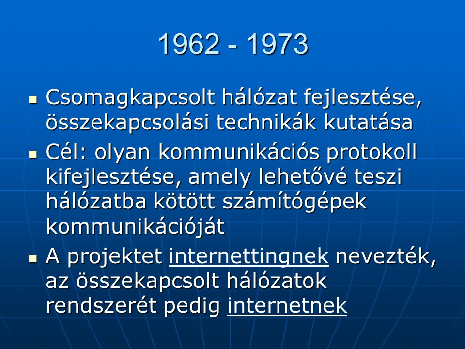 1962 - 1973  Csomagkapcsolt hálózat fejlesztése, összekapcsolási technikák kutatása  Cél: olyan kommunikációs protokoll kifejlesztése, amely lehetővé teszi hálózatba kötött számítógépek kommunikációját  A projektet nevezték, az összekapcsolt hálózatok rendszerét pedig  A projektet internettingnek nevezték, az összekapcsolt hálózatok rendszerét pedig internetnek