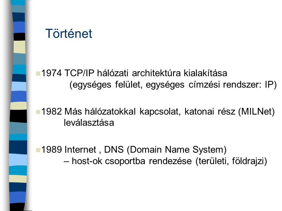 n 1974 TCP/IP hálózati architektúra kialakítása (egységes felület, egységes címzési rendszer: IP) n 1982 Más hálózatokkal kapcsolat, katonai rész (MIL