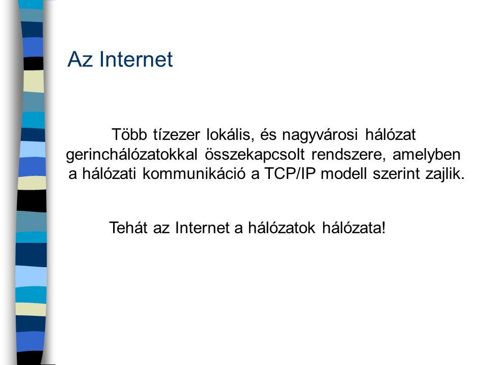 Az Internet Több tízezer lokális, és nagyvárosi hálózat gerinchálózatokkal összekapcsolt rendszere, amelyben a hálózati kommunikáció a TCP/IP modell s