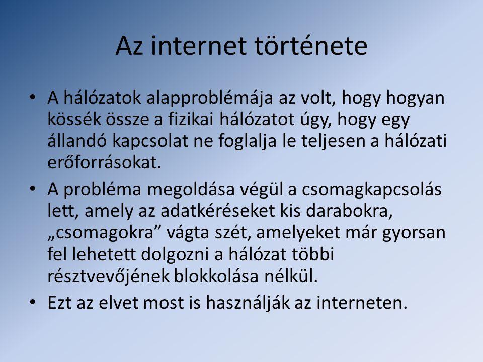 Az internet története • A hálózatok alapproblémája az volt, hogy hogyan kössék össze a fizikai hálózatot úgy, hogy egy állandó kapcsolat ne foglalja le teljesen a hálózati erőforrásokat.
