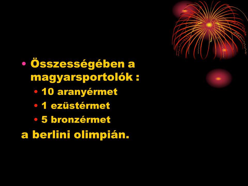 •Összességében a magyarsportolók : •10 aranyérmet •1 ezüstérmet •5 bronzérmet a berlini olimpián.