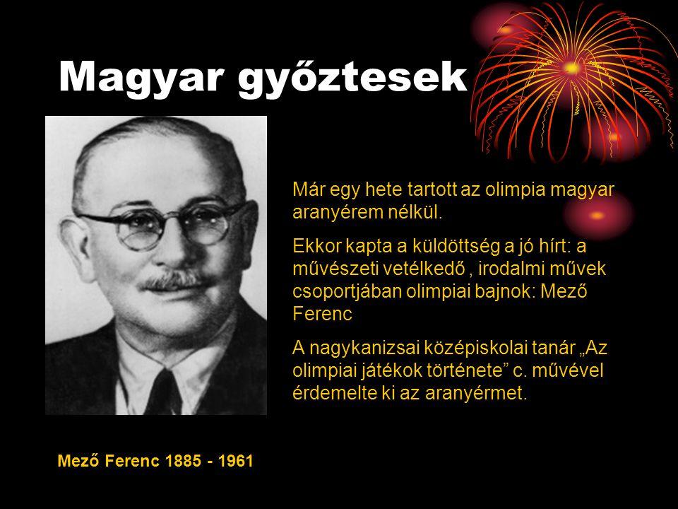 Magyar győztesek Mező Ferenc 1885 - 1961 Már egy hete tartott az olimpia magyar aranyérem nélkül. Ekkor kapta a küldöttség a jó hírt: a művészeti veté