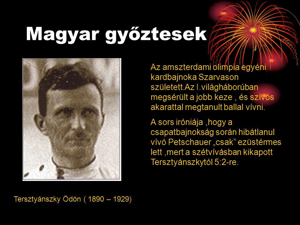 Magyar győztesek Tersztyánszky Ödön ( 1890 – 1929) Az amszterdami olimpia egyéni kardbajnoka Szarvason született.Az I.világháborúban megsérült a jobb