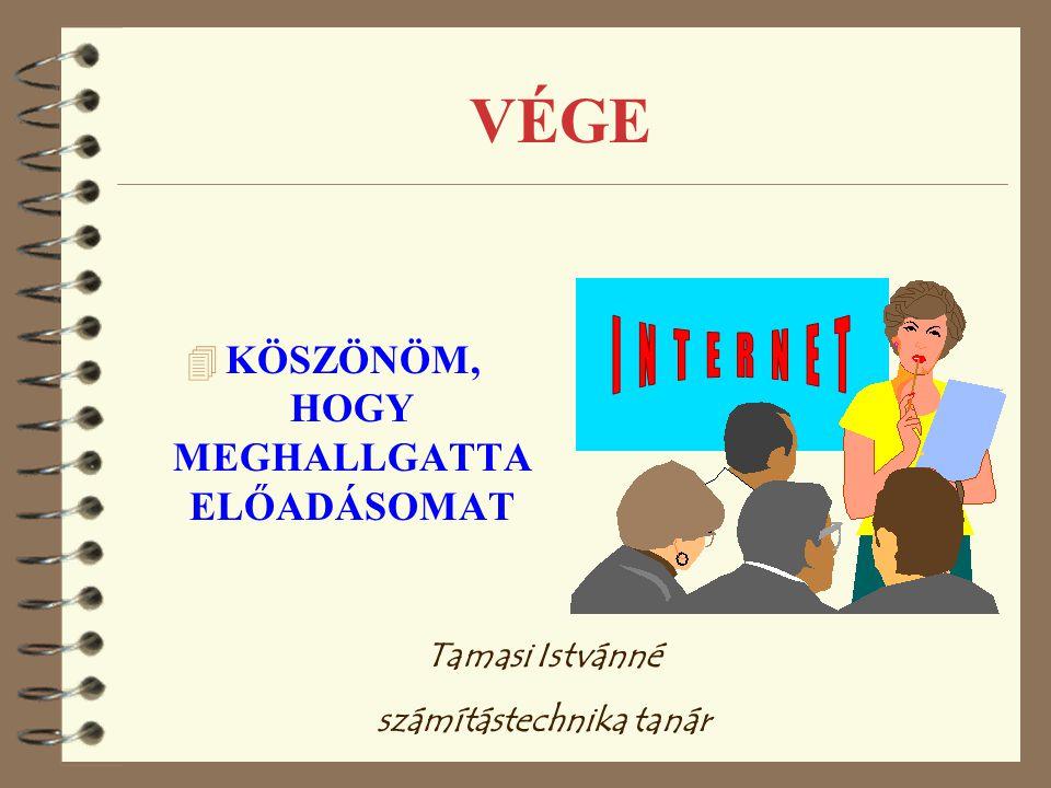 VÉGE 4 KÖSZÖNÖM, HOGY MEGHALLGATTA ELŐADÁSOMAT Tamasi Istvánné számítástechnika tanár