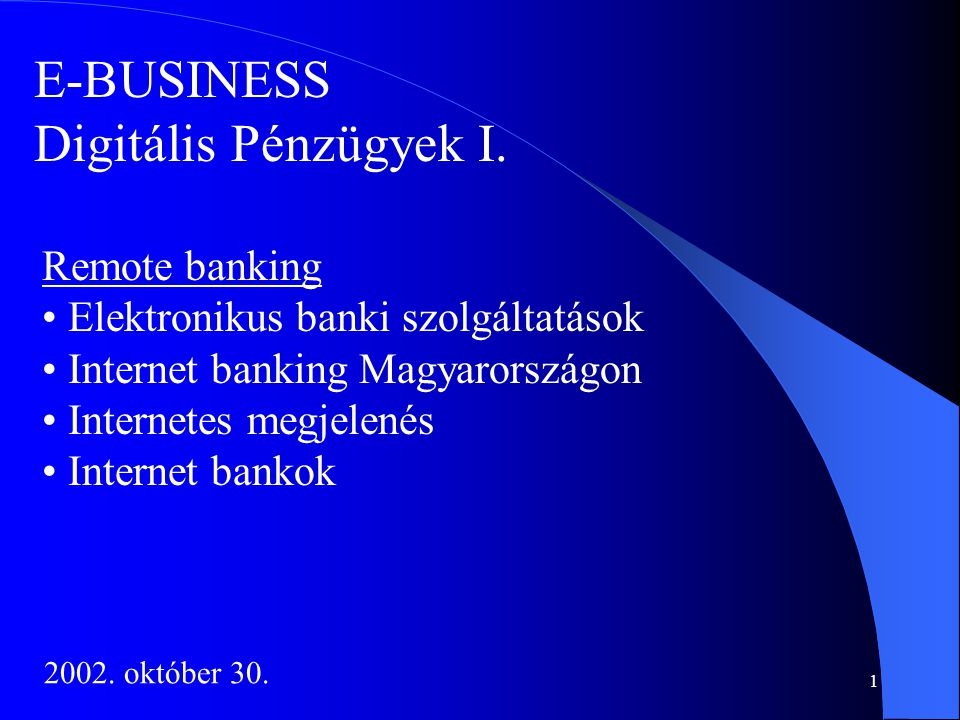 1 E-BUSINESS Digitális Pénzügyek I. Remote banking • Elektronikus banki szolgáltatások • Internet banking Magyarországon • Internetes megjelenés • Int