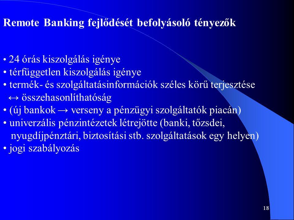 18 Remote Banking fejlődését befolyásoló tényezők • 24 órás kiszolgálás igénye • térfüggetlen kiszolgálás igénye • termék- és szolgáltatásinformációk