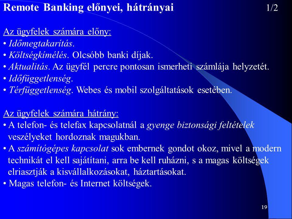 19 Remote Banking előnyei, hátrányai 1/2 Az ügyfelek számára előny: • Időmegtakarítás. • Költségkímélés. Olcsóbb banki díjak. • Aktualitás. Az ügyfél