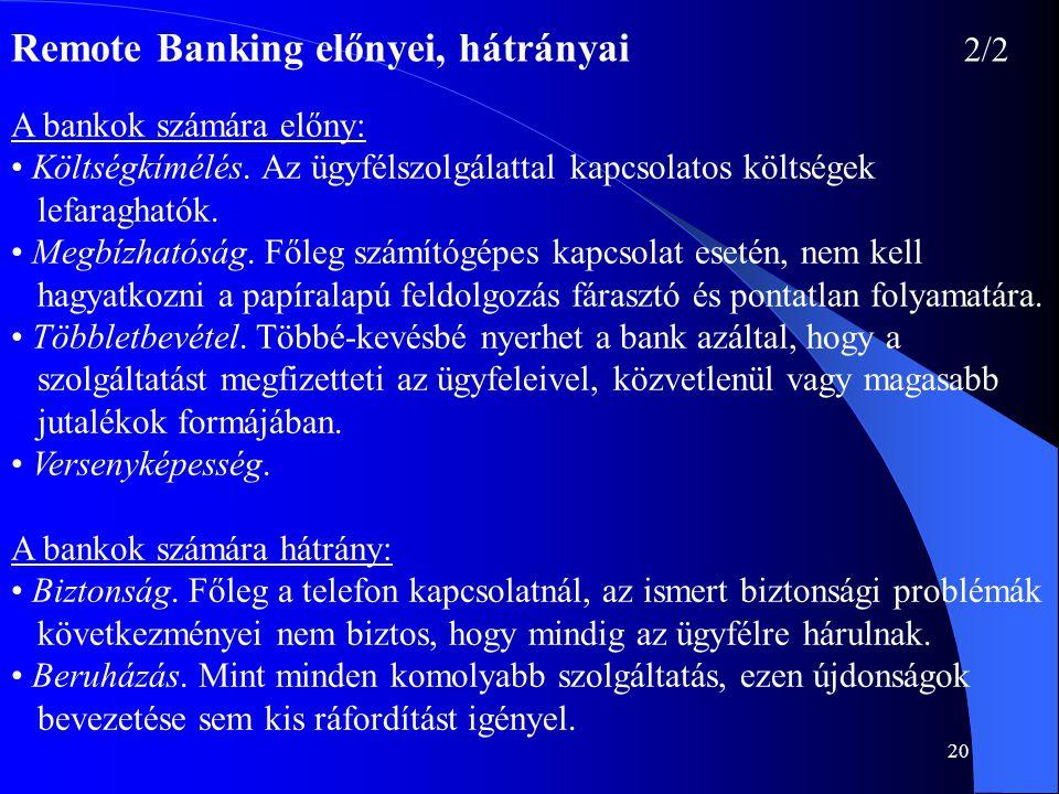20 Remote Banking előnyei, hátrányai 2/2 A bankok számára előny: • Költségkímélés. Az ügyfélszolgálattal kapcsolatos költségek lefaraghatók. • Megbízh