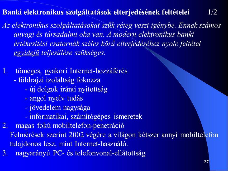 27 Banki elektronikus szolgáltatások elterjedésének feltételei1/2 Az elektronikus szolgáltatásokat szűk réteg veszi igénybe. Ennek számos anyagi és tá