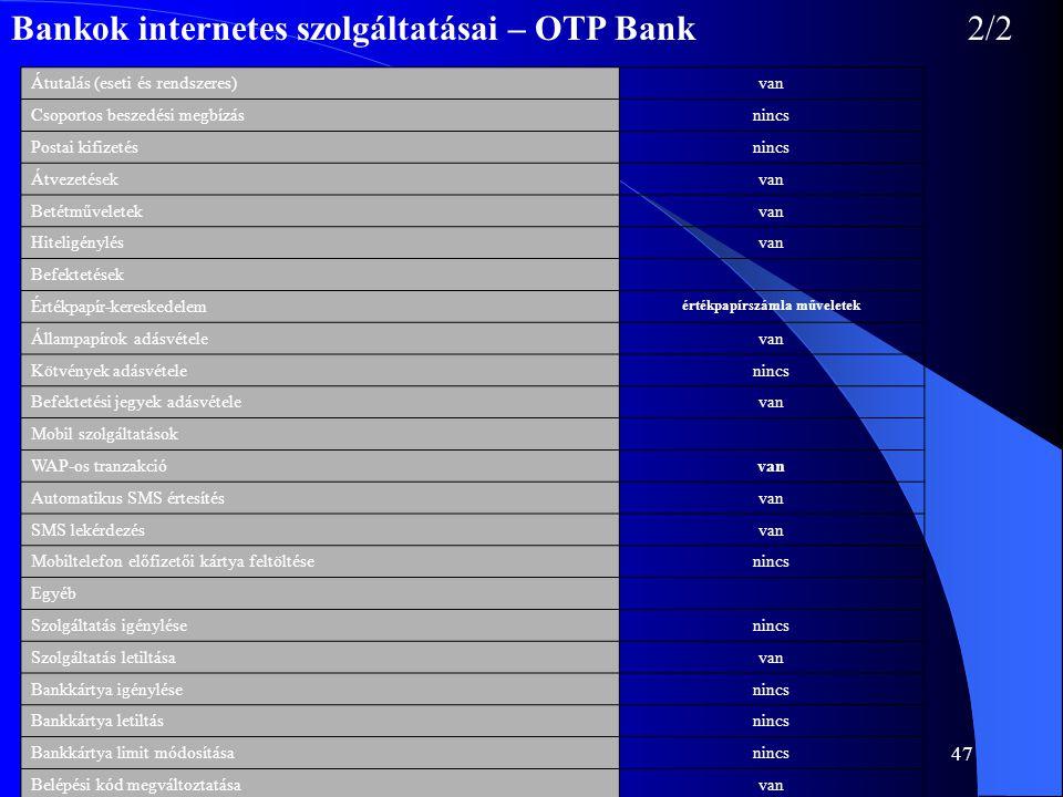 47 Bankok internetes szolgáltatásai – OTP Bank2/2 Átutalás (eseti és rendszeres)van Csoportos beszedési megbízásnincs Postai kifizetésnincs Átvezetése