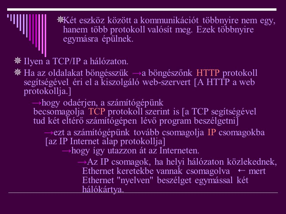 → ez aztán elektromos jelek formájában (amelyeket szintén protokoll ír le) elhagyja a számítógépünket  miután megérkezett rendeltetési helyére, ott a csomagolási folyamat a másik irányba is megtörténik, és a webszerver megkapja a kérésünket.