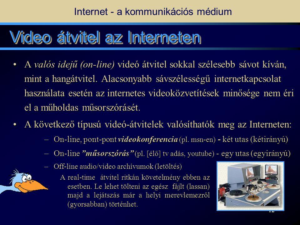 11 Internet - a kommunikációs médium Telefonálás Interneten keresztül •Számítógépünkkel telefonálhatunk is, ha rendelkezünk megfelelő (a chat-hez képest jelentősen nagyobb) sávszélességű internet hozzáféréssel és a szükséges hardver eszközökkel.