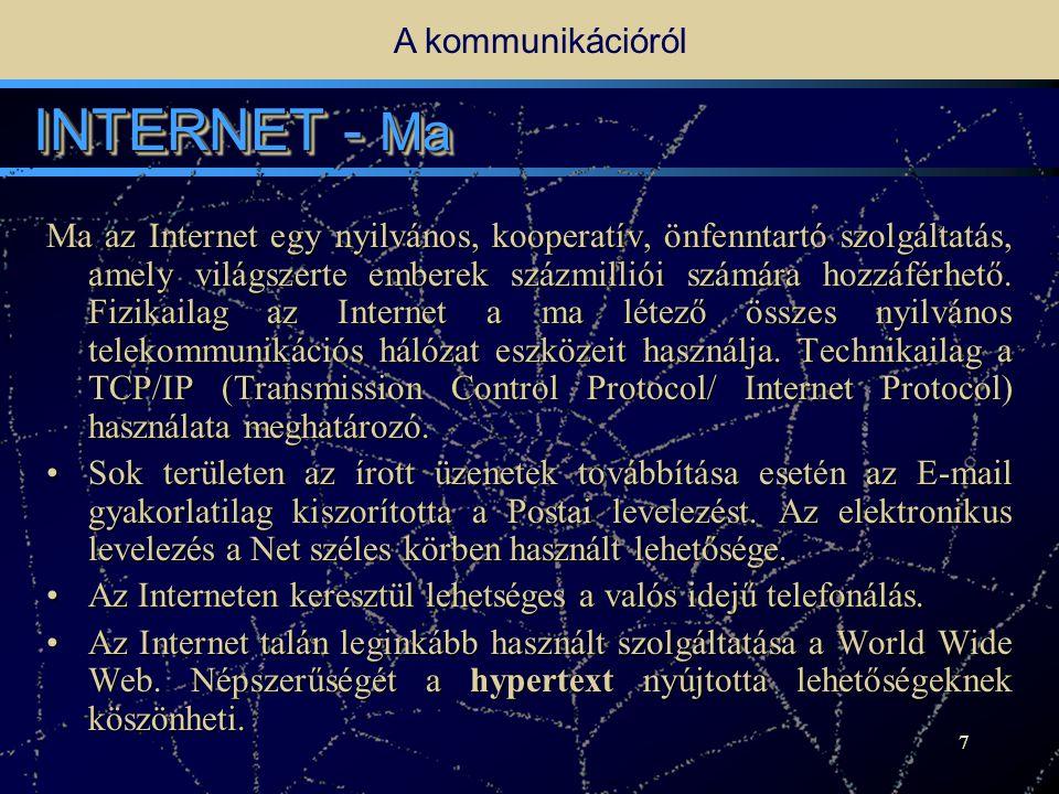 6 INTERNET - Történet A kommunikációról Az Internet (melyet sokszor egyszerűen csak úgy emlegetnek: a Net ), számítógéphálózatok világméretű rendszere - a hálózatok hálózata .