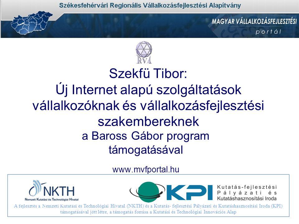 Szekfü Tibor: Új Internet alapú szolgáltatások vállalkozóknak és vállalkozásfejlesztési szakembereknek a Baross Gábor program támogatásával www.mvfportal.hu A fejlesztés a Nemzeti Kutatási és Technológiai Hivatal (NKTH) és a Kutatás- fejlesztési Pályázati és Kutatáshasznosítási Iroda (KPI) támogatásával jött létre, a támogatás forrása a Kutatási és Technológiai Innovációs Alap