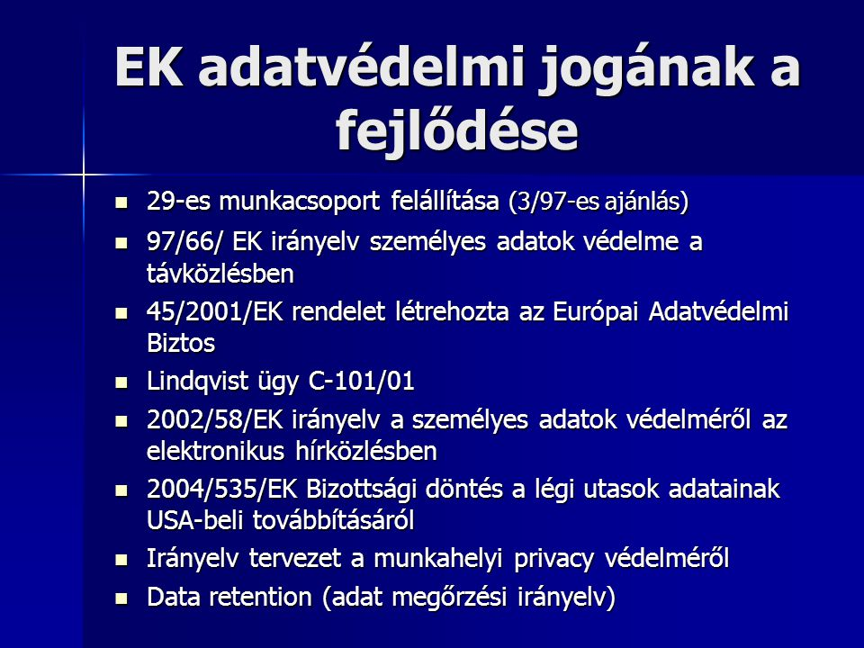 EK adatvédelmi jogának a fejlődése  29-es munkacsoport felállítása (3/97-es ajánlás)  97/66/ EK irányelv személyes adatok védelme a távközlésben  4