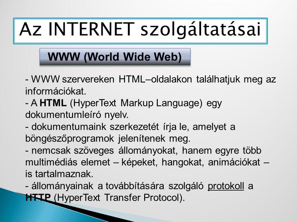 Az INTERNET szolgáltatásai WWW (World Wide Web) - WWW szervereken HTML–oldalakon találhatjuk meg az információkat. - A HTML (HyperText Markup Language