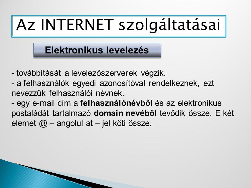 Az INTERNET szolgáltatásai Elektronikus levelezés - továbbítását a levelezőszerverek végzik. - a felhasználók egyedi azonosítóval rendelkeznek, ezt ne
