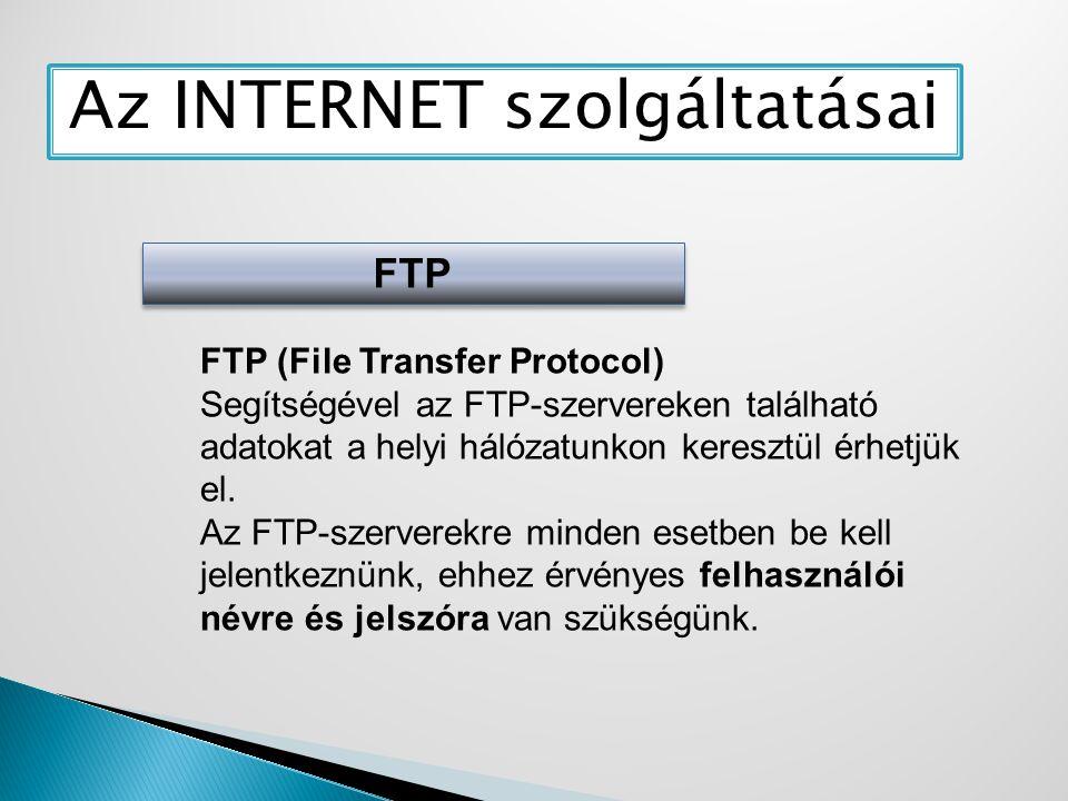 Az INTERNET szolgáltatásai FTP FTP (File Transfer Protocol) Segítségével az FTP-szervereken található adatokat a helyi hálózatunkon keresztül érhetjük