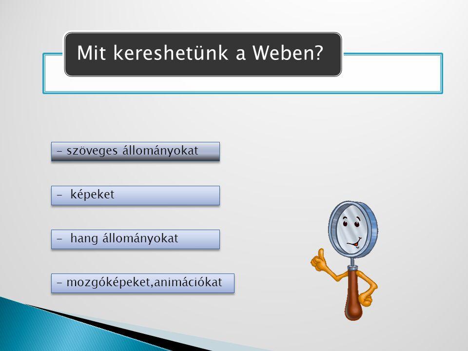 Mit kereshetünk a Weben? - szöveges állományokat - képeket - hang állományokat - mozgóképeket,animációkat