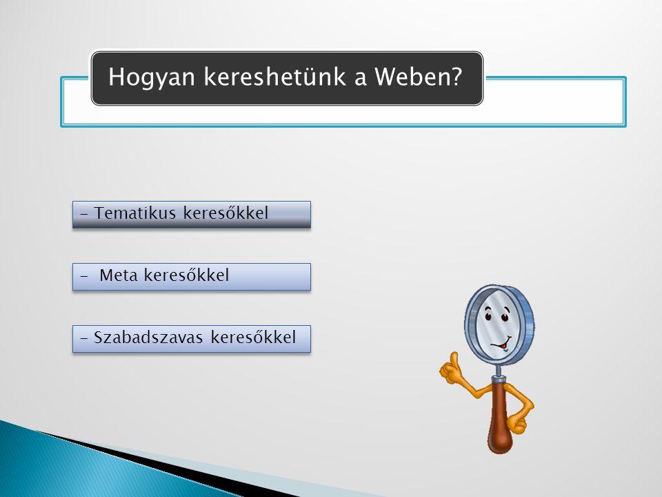 Hogyan kereshetünk a Weben? - Tematikus keresőkkel - Meta keresőkkel - Szabadszavas keresőkkel