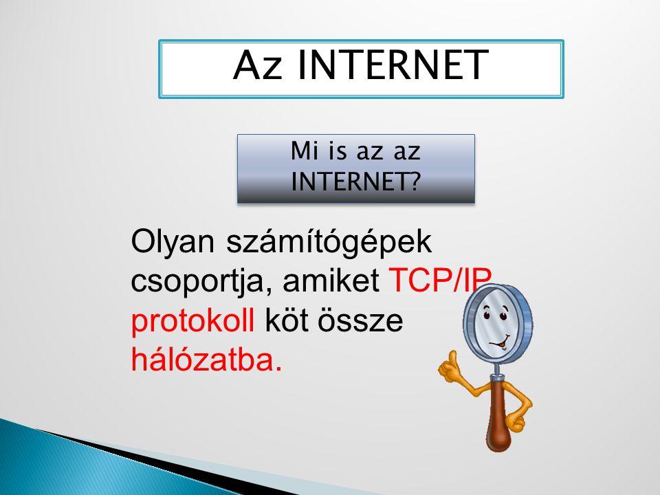 Mi is az az INTERNET? Az INTERNET Olyan számítógépek csoportja, amiket TCP/IP protokoll köt össze hálózatba.