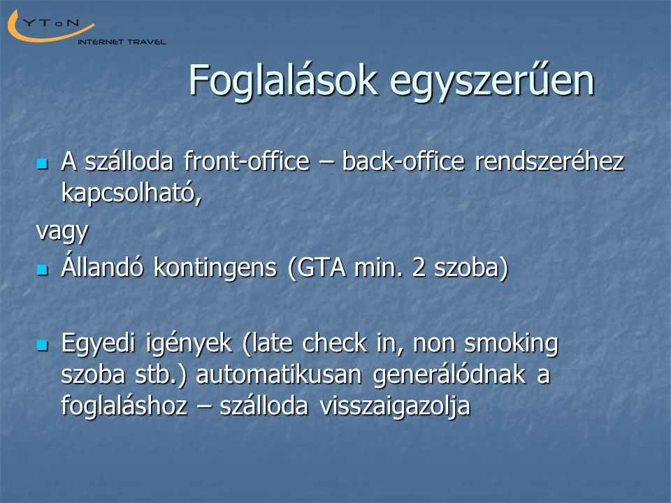 Foglalások egyszerűen  A szálloda front-office – back-office rendszeréhez kapcsolható, vagy  Állandó kontingens (GTA min. 2 szoba)  Egyedi igények