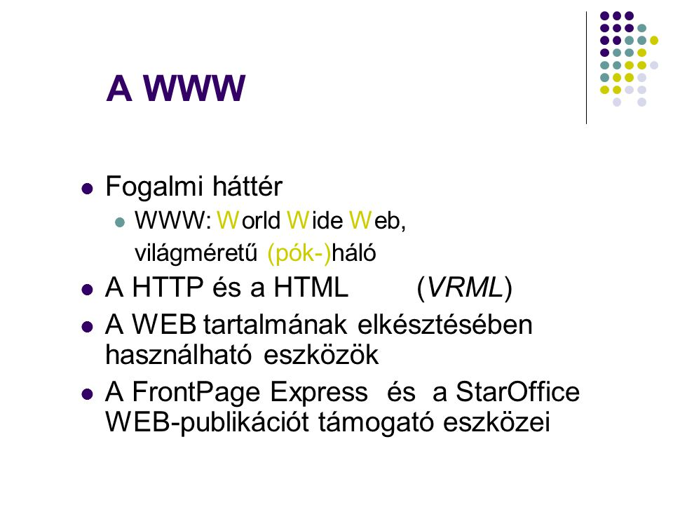 A WWW  Fogalmi háttér  WWW: World Wide Web, világméretű (pók-)háló  A HTTP és a HTML(VRML)  A WEB tartalmának elkésztésében használható eszközök 