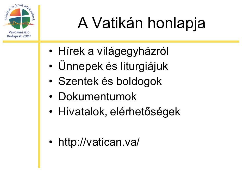 A Vatikán honlapja •Hírek a világegyházról •Ünnepek és liturgiájuk •Szentek és boldogok •Dokumentumok •Hivatalok, elérhetőségek •http://vatican.va/