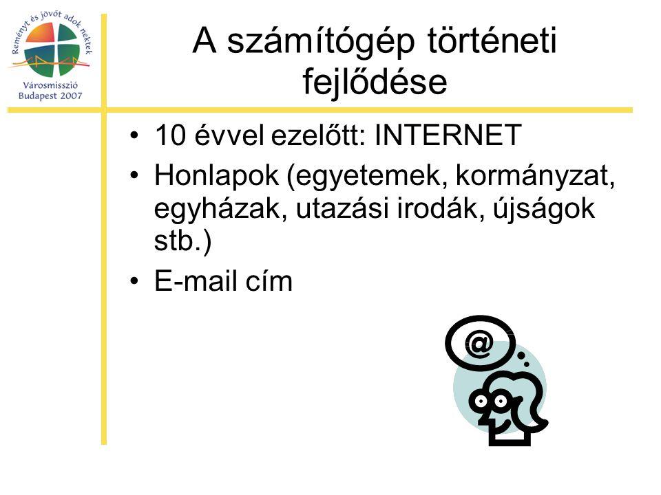 A számítógép történeti fejlődése •10 évvel ezelőtt: INTERNET •Honlapok (egyetemek, kormányzat, egyházak, utazási irodák, újságok stb.) •E-mail cím