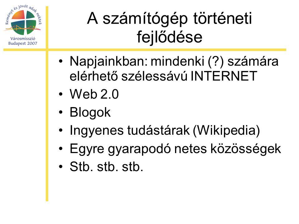 A számítógép történeti fejlődése •Napjainkban: mindenki ( ) számára elérhető szélessávú INTERNET •Web 2.0 •Blogok •Ingyenes tudástárak (Wikipedia) •Egyre gyarapodó netes közösségek •Stb.