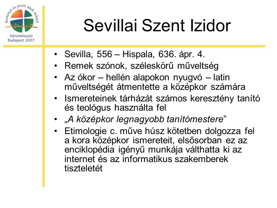 Sevillai Szent Izidor •Sevilla, 556 – Hispala, 636. ápr. 4. •Remek szónok, széleskörű műveltség •Az ókor – hellén alapokon nyugvó – latin műveltségét