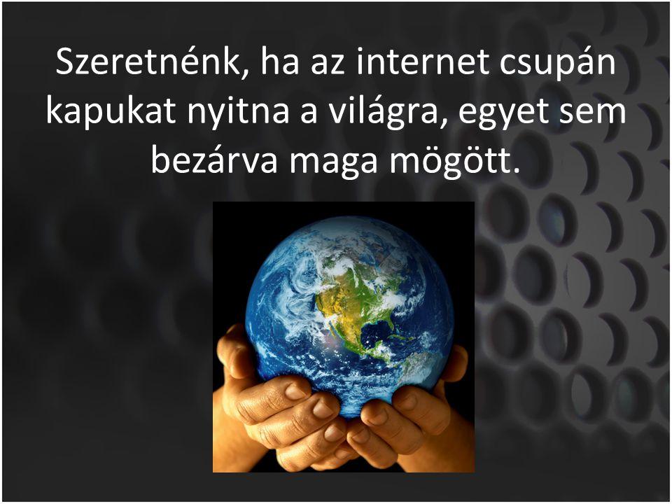 Szeretnénk, ha az internet csupán kapukat nyitna a világra, egyet sem bezárva maga mögött.