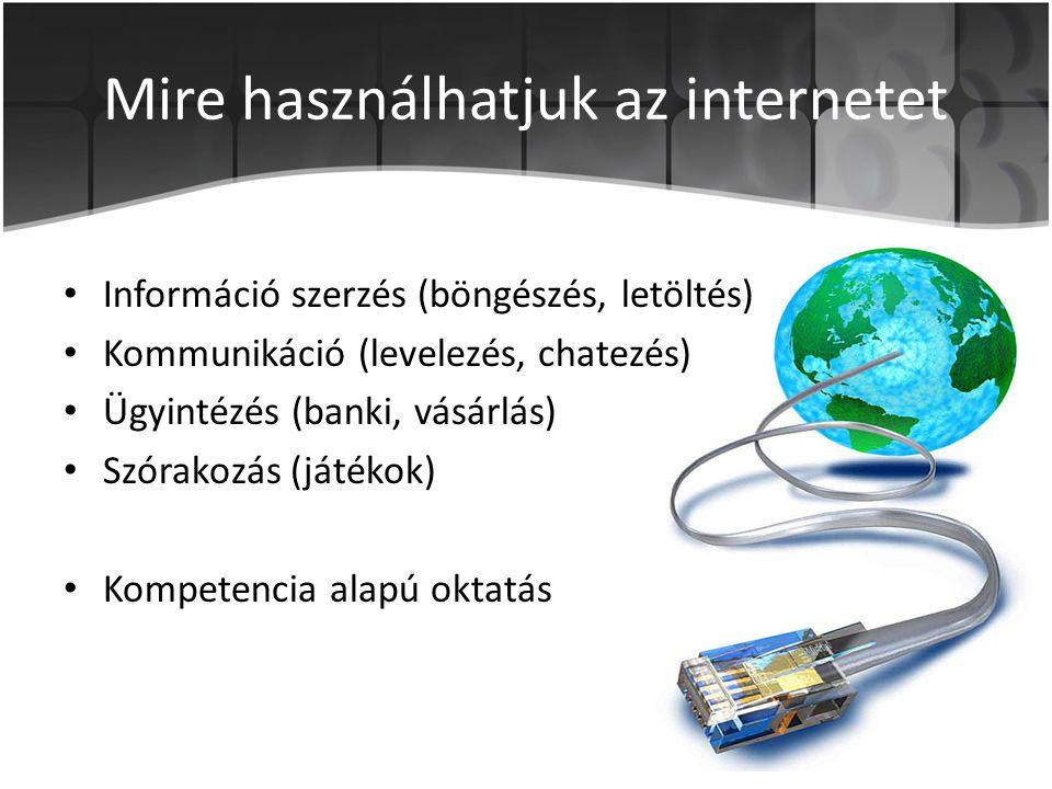 Mire használhatjuk az internetet • Információ szerzés (böngészés, letöltés) • Kommunikáció (levelezés, chatezés) • Ügyintézés (banki, vásárlás) • Szórakozás (játékok) • Kompetencia alapú oktatás