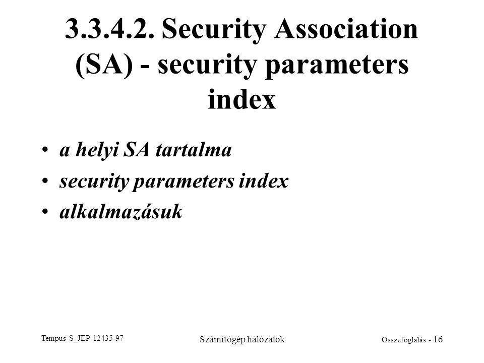 Tempus S_JEP-12435-97 Számítógép hálózatok Összefoglalás - 16 3.3.4.2. Security Association (SA) - security parameters index •a helyi SA tartalma •sec