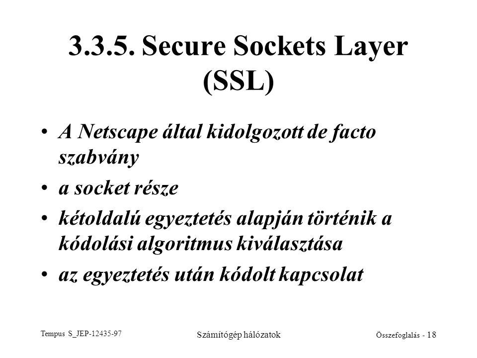 Tempus S_JEP-12435-97 Számítógép hálózatok Összefoglalás - 18 3.3.5. Secure Sockets Layer (SSL) •A Netscape által kidolgozott de facto szabvány •a soc