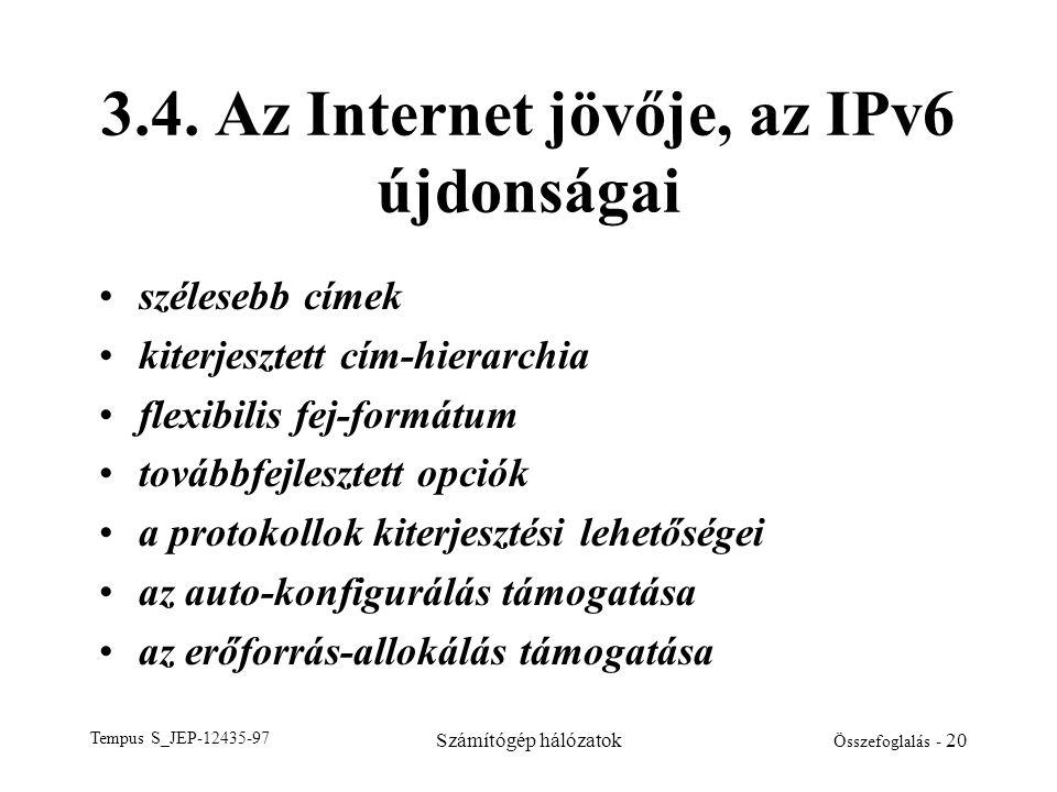 Tempus S_JEP-12435-97 Számítógép hálózatok Összefoglalás - 20 3.4. Az Internet jövője, az IPv6 újdonságai •szélesebb címek •kiterjesztett cím-hierarch