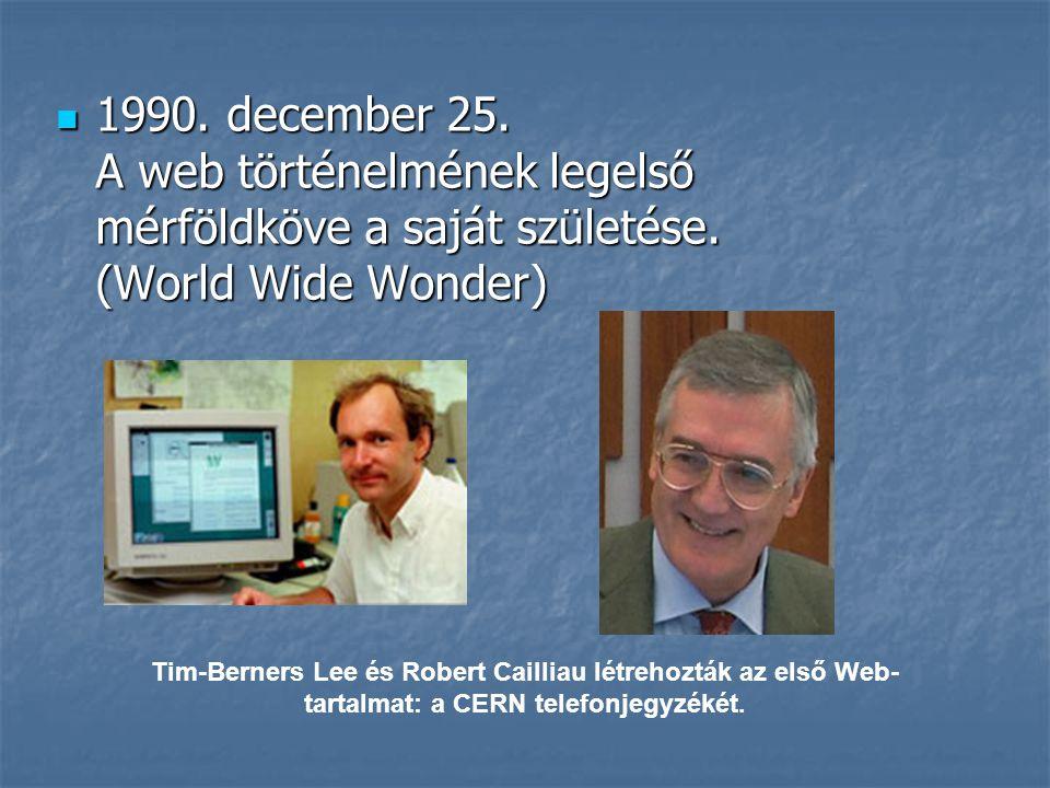  1990. december 25. A web történelmének legelső mérföldköve a saját születése. (World Wide Wonder) Tim-Berners Lee és Robert Cailliau létrehozták az